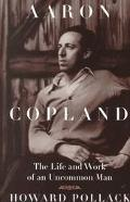 Aaron Copland The Life and Work of an Uncommon Man