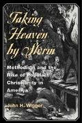 Taking Heaven by Storm Methodism and the Rise of Popular Christianity in America