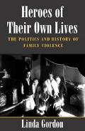 Heroes of Their Own Lives The Politics and History of Family Violence  Boston, 1880-1960