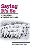Saying It's So A Cultural History of the Black Sox Scandal