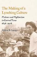 Making of a Lynching Culture Violence And Vigilantism in Central Texas, 1836-1916