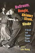 Ballroom, Boogie, Shimmy Sham, Shake: A Social and Popular Dance Reader