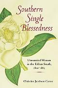 Southern Single Blessedness: Unmarried Women in the Urban South, 1800-1865