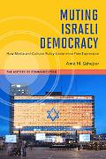 Muting Israeli Democracy: How Media and Cultural Policy Undermine Free Expression (History o...