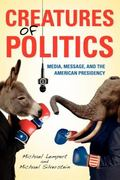 Creatures of Politics : Media, Message, and the American Presidency