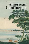 American Confluence: The Missouri Frontier from Borderland to Border State (A History of the...