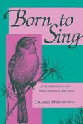 Born to Sing An Interpretation and World Survey of Bird Song