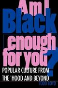 Am I Black Enough for You Popular Culture from the 'Hood and Beyond