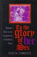 To the Glory of Her Sex Women's Roles in the Composition of Medieval Texts