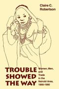 Trouble Showed the Way Women, Men, and Trade in the Nairobi Area, 1890-1990