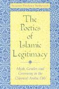 Poetics of Islamic Legitimacy Myth, Gender, and Ceremony in the Classical Arabic Ode