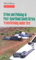 Crime and Policing in Post-Apartheid South Africa Transforming Under Fire