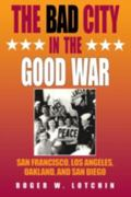 Bad City in the Good War San Francisco, Los Angeles, Oakland, and San Diego