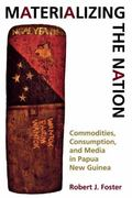 Materializing the Nation Commodities, Consumption, and Media in Papua New Guinea