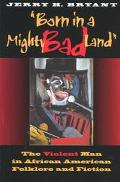 Born in a Mighty Bad Land The Violent Man in African American Folklore and Fiction