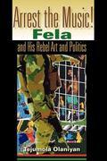 Arrest The Music! Fela and His Rebel Art and Politics