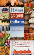 Home Grown Indiana: A Food Lover's Guide to Good Eating in the Hoosier State