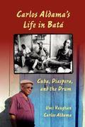 Carlos Aldama's Life in Batá : Cuba, Diaspora, and the Drum