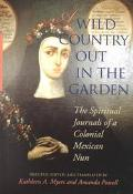 Wild Country Out in the Garden The Spiritual Journals of a Colonial Mexican Nun