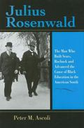 Julius Rosenwald The Man Who Built Sears, Roebuck And Advanced the Cause of Black Education ...
