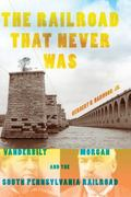 Railroad That Never Was : Vanderbilt, Morgan, and the South Pennsylvania Railroad