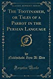 The Tootinameh, or Tales of a Parrot in the Persian Language (Classic Reprint)