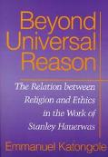 Beyond Universal Reason The Relation Between Religion and Ethics in the Work of Stanley Haue...