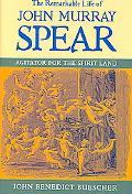 Remarkable Life of John Murray Spear Agitator for the Spirit Land