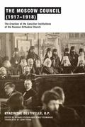 Moscow Council (1917-1918) : The Creation of the Conciliar Institutions of the Russian Ortho...