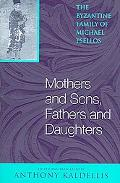 Mothers And Sons, Fathers And Daughters The Byzantine Family of Michael Psellos