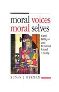 Moral Voices, Moral Selves Carol Gilligan and Feminist Moral Theory
