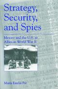 Strategy, Security, and Spies Mexico and the U.S. As Allies in World War II