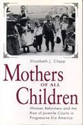 Mothers of All Children Women Reformers and the Rise of Juvenile Courts in Progressive Era A...