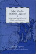 John Clarke and His Legacies Religion and Law in Colonial Rhode Island, 1638-1750