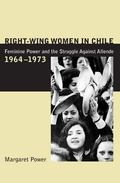 Right-Wing Women in Chile Feminine Power and the Struggle Against Allende, 1964-1973