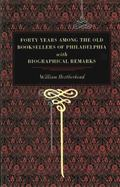 Forty Years Among the Old Booksellers of Philadelphia With Biographical Remarks