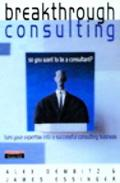 Breakthrough Consulting So You Want to Be a Consultant? Turn Your Expertise into a Successfu...