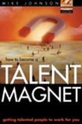 Talent Magnet Getting Talented People to Work for You