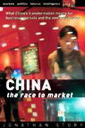 China The Race to Market  What China's Transformation Means for Business, Markets and the Ne...