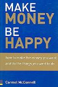 Make Money, Be Happy How to Make the Money You Want And Do the Things You Want to Do