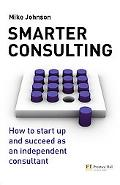Smarter Consulting: How to Start up and Succeed As an Independent Consultant