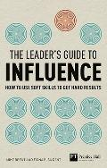Leader's Guide to Influence : How to Use Soft Skills to Get Hard Results