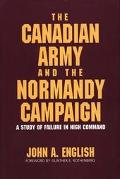 Canadian Army and the Normandy Campaign A Study of Failure in High Command