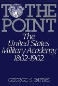 To the Point The United States Military Academy, 1802-1902