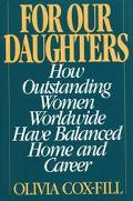 For Our Daughters How Outstanding Women Worldwide Have Balanced Home and Career