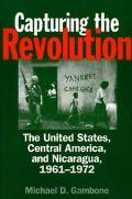 Capturing the Revolution The United States, Central America, and Nicaragua, 1961-1972