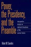 Power, the Presidency, and the Preamble Interpretive Essays on Selected Presidents of the Un...