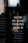 Halting the Sexual Predators Among Us Preventing Attack, Rape, and Lust Homicide