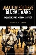 Amateur Soldiers, Global Wars Insurgency And Modern Conflict