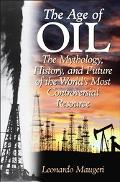 Age of Oil The Mythology, History, And Future of the World's Most Controversial Resource